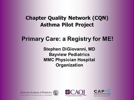 Chapter Quality Network (CQN) Asthma Pilot Project Primary Care: a Registry for ME! Stephen DiGiovanni, MD Bayview Pediatrics MMC Physician Hospital Organization.