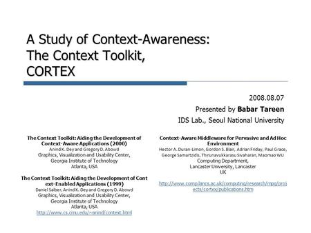 A Study of Context-Awareness: The Context Toolkit, CORTEX 2008.08.07 Presented by Babar Tareen IDS Lab., Seoul National University The Context Toolkit: