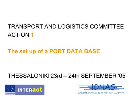 TRANSPORT AND LOGISTICS COMMITTEE ACTION 1 The set up of a PORT DATA BASE THESSALONIKI 23rd – 24th SEPTEMBER '05.