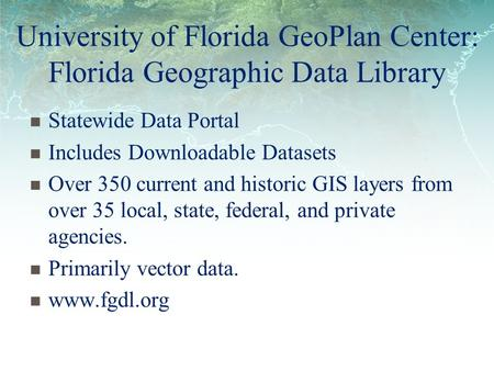 University of Florida GeoPlan Center: Florida Geographic Data Library Statewide Data Portal Includes Downloadable Datasets Over 350 current and historic.
