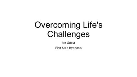 Overcoming Life's Challenges Ian Guest First Step Hypnosis.