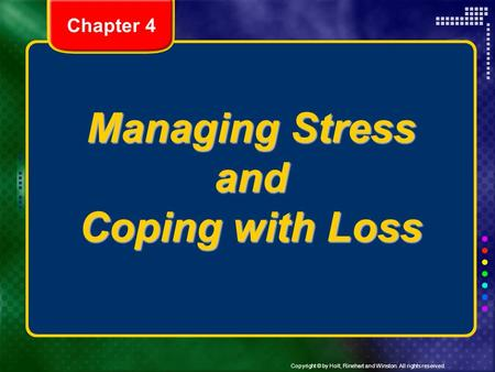 Copyright © by Holt, Rinehart and Winston. All rights reserved. Managing Stress and Coping with Loss Chapter 4.