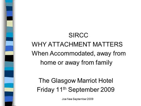 Joe Nee September 2009 SIRCC WHY ATTACHMENT MATTERS When Accommodated, away from home or away from family The Glasgow Marriot Hotel Friday 11 th September.