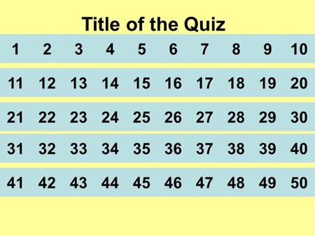 Title of the Quiz 12345678910 11 21 31 41 121314151617181920 222324252627282930 323334353637383940 424344454647484950.