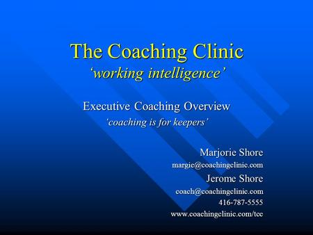 The Coaching Clinic 'working intelligence' Executive Coaching Overview 'coaching is for keepers' Marjorie Shore Jerome Shore.