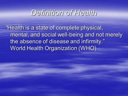 "Definition of Health ""Health is a state of complete physical, mental, and social well-being and not merely the absence of disease and infirmity."" World."