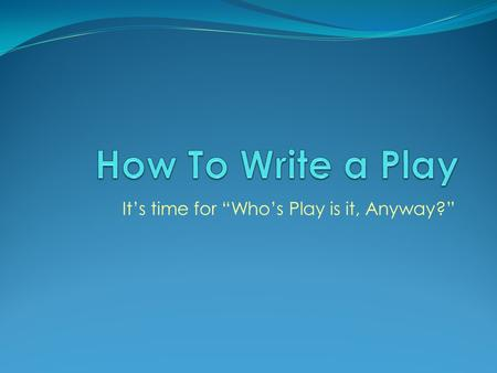 "It's time for ""Who's Play is it, Anyway?"". DRAMA: Greek origin meaning ""to do"" or ""to act"" All DRAMA springs from life: People - Problems - Particular."
