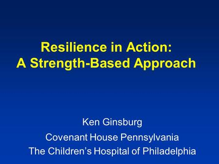 Resilience in Action: A Strength-Based Approach Ken Ginsburg Covenant House Pennsylvania The Children's Hospital of Philadelphia.