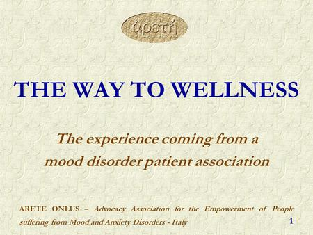 ARETE ONLUS – Advocacy Association for the Empowerment of People suffering from Mood and Anxiety Disorders - Italy 1 THE WAY TO WELLNESS The experience.