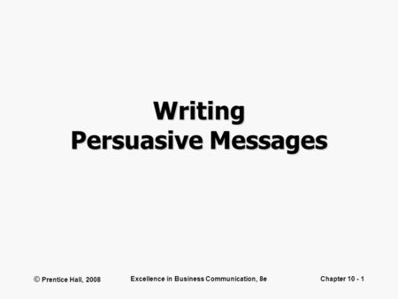 © Prentice Hall, 2008 Excellence in Business Communication, 8eChapter 10 - 1 Writing Persuasive Messages.