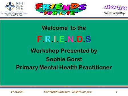 04.11.11 SG/PMHP/Wrexham CAMHS/Inspire 104.10.20111 Welcome to the F.R.I.E.N.D.S Workshop Presented by Sophie Gorst Primary Mental Health Practitioner.
