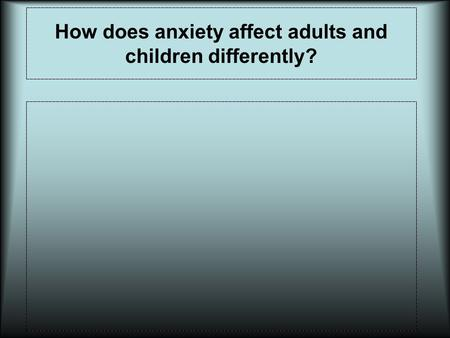 How does anxiety affect adults and children differently?