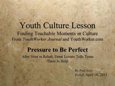 Youth Culture Lesson Finding Teachable Moments in Culture From YouthWorker Journal and YouthWorker.com Pressure to Be Perfect After Stint in Rehab, Demi.