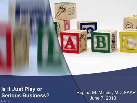 Is it Just Play or Serious Business? Regina M. Milteer, MD, FAAP June 7, 2013.