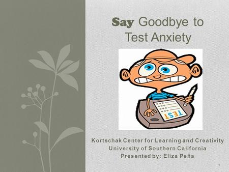 Kortschak Center for Learning and Creativity University of Southern California Presented by: Eliza Peña Say Goodbye to Test Anxiety 1.