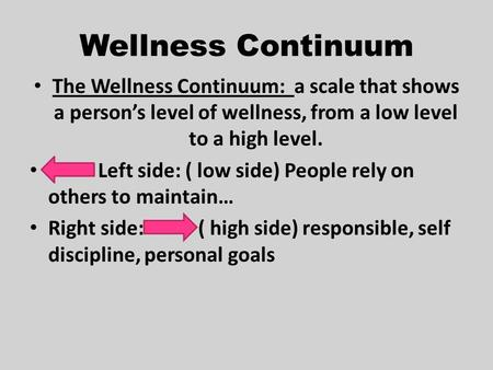 Wellness Continuum The Wellness Continuum: a scale that shows a person's level of wellness, from a low level to a high level. Left side: ( low side) People.