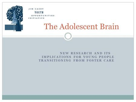 NEW RESEARCH AND ITS IMPLICATIONS FOR YOUNG PEOPLE TRANSITIONING FROM FOSTER CARE The Adolescent Brain.