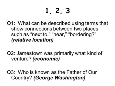 "1, 2, 3 Q1: What can be described using terms that show connections between two places such as ""next to,"" ""near,"" ""bordering?"" (relative location) Q2:"