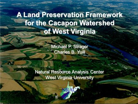 A Land Preservation Framework for the Cacapon Watershed of West Virginia Michael P. Strager Charles B. Yuill Natural Resource Analysis Center West Virginia.