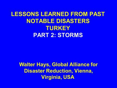 LESSONS LEARNED FROM PAST NOTABLE DISASTERS TURKEY PART 2: STORMS Walter Hays, Global Alliance for Disaster Reduction, Vienna, Virginia, USA.