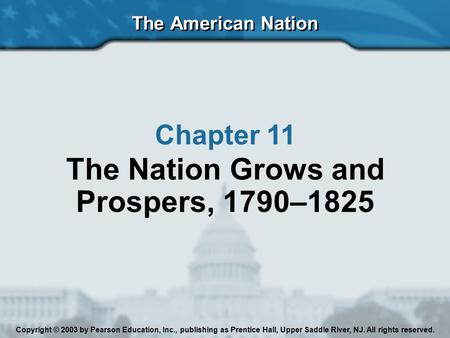 The American Nation Chapter 11 The Nation Grows and Prospers, 1790–1825 Copyright © 2003 by Pearson Education, Inc., publishing as Prentice Hall, Upper.