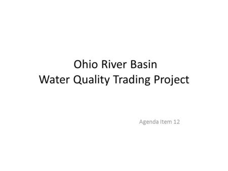 Ohio River Basin Water Quality Trading Project Agenda Item 12.