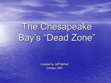 "The Chesapeake Bay's ""Dead Zone"" Created by Jeff DeHart October 2007."