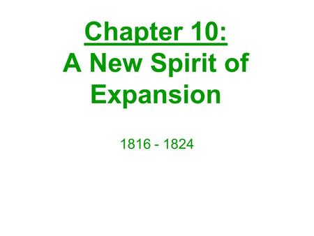 Chapter 10: A New Spirit of Expansion 1816 - 1824.