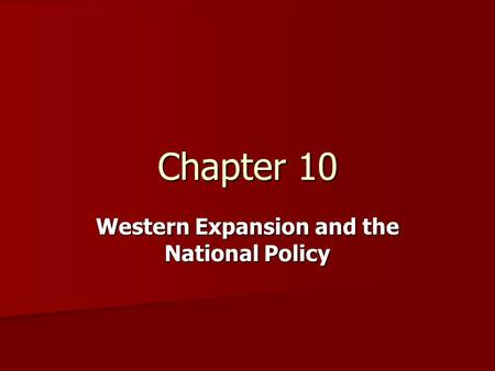 Chapter 10 Western Expansion and the National Policy.