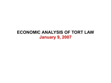 ECONOMIC ANALYSIS OF TORT LAW January 9, 2007. ECONOMIC ANALYSIS OF TORT LAW Private Goods Public Goods Public Bads Private Bads.