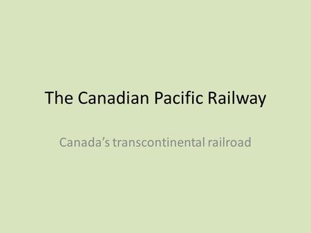 The Canadian Pacific Railway Canada's transcontinental railroad.