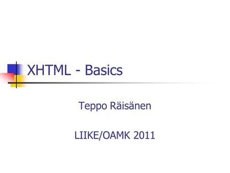 XHTML - Basics Teppo Räisänen LIIKE/OAMK 2011. Introduction XHTML = eXtensible Hypertext Markup Language Transitional ~ HTML 4.01 Goal: to replace HTML.