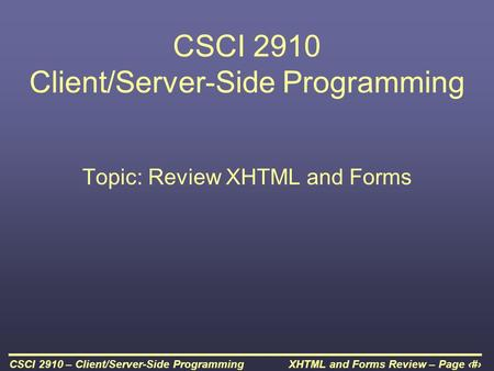 XHTML and Forms Review – Page 1CSCI 2910 – Client/Server-Side Programming CSCI 2910 Client/Server-Side Programming Topic: Review XHTML and Forms.
