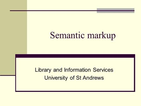 Semantic markup Library and Information Services University of St Andrews.
