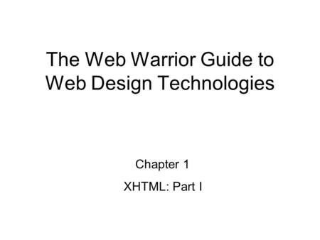 Chapter 1 XHTML: Part I The Web Warrior Guide to Web Design Technologies.