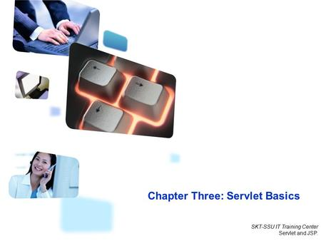 SKT-SSU IT Training Center Servlet and JSP. Chapter Three: Servlet Basics.