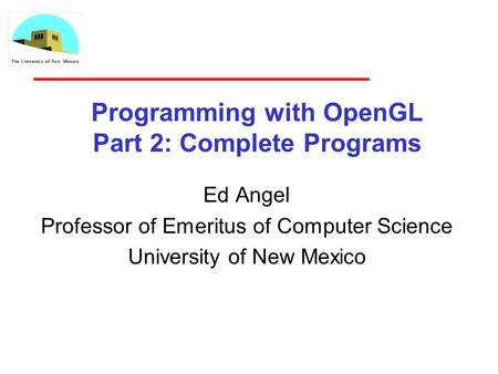 Programming with OpenGL Part 2: Complete Programs Ed Angel Professor of Emeritus of Computer Science University of New Mexico.