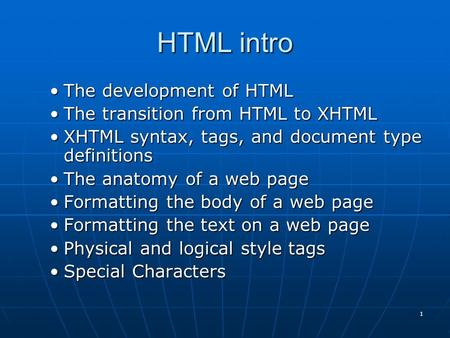 1 HTML intro The development of HTMLThe development of HTML The transition from HTML to XHTMLThe transition from HTML to XHTML XHTML syntax, tags, and.