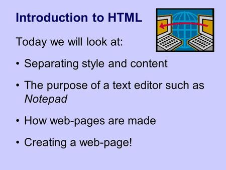 Introduction to HTML Today we will look at: Separating style and content The purpose of a text editor such as Notepad How web-pages are made Creating a.