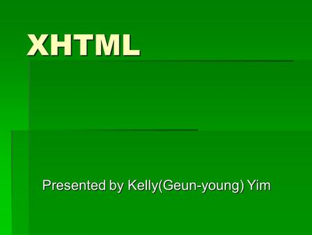 XHTML Presented by Kelly(Geun-young) Yim. Learning Objectives  List the difference between XHTML and HTML  Create a valid, well-formed XHTML document.