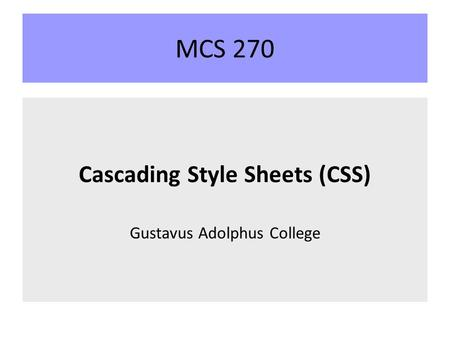 MCS 270 Cascading Style Sheets (CSS) Gustavus Adolphus College.