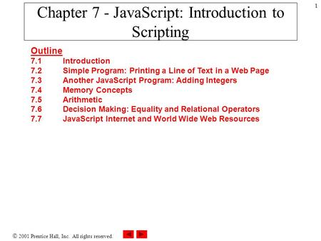  2001 Prentice Hall, Inc. All rights reserved. 1 Chapter 7 - JavaScript: Introduction to Scripting Outline 7.1 Introduction 7.2 Simple Program: Printing.