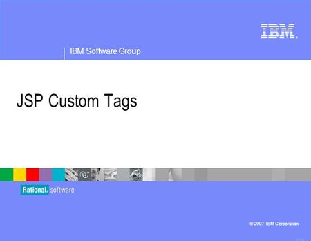 ® IBM Software Group © 2007 IBM Corporation JSP Custom Tags 4.1.0.3.
