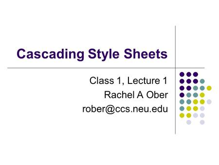 Cascading Style Sheets Class 1, Lecture 1 Rachel A Ober