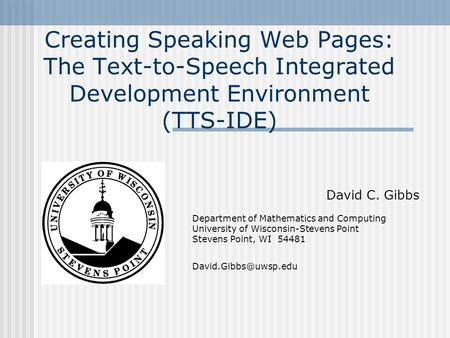 Creating Speaking Web Pages: The Text-to-Speech Integrated Development Environment (TTS-IDE) David C. Gibbs Department of Mathematics and Computing University.