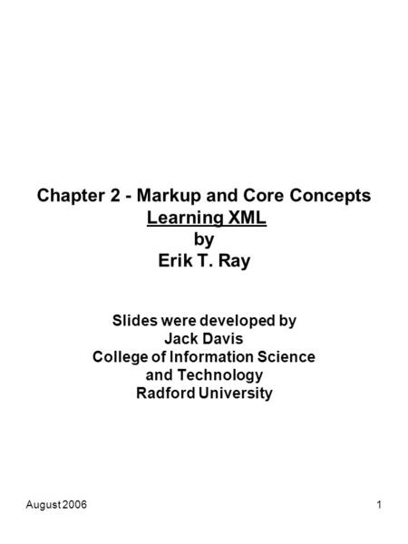 August 20061 Chapter 2 - Markup and Core Concepts Learning XML by Erik T. Ray Slides were developed by Jack Davis College of Information Science and Technology.