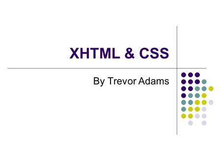 XHTML & CSS By Trevor Adams. Topics Covered XHTML eXtensible HyperText Mark-up Language The beginning – HTML Web Standards Concept and syntax Elements.
