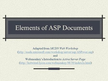 Elements of ASP Documents Adapted from MCDN Web Workshop (http://msdn.microsoft.com/workshop/server/asp/ASPover.asp) and Webmonkey's Introduction to Active.
