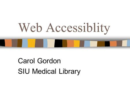 Web Accessiblity Carol Gordon SIU Medical Library.