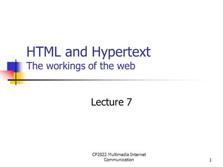 CP2022 Multimedia Internet Communication1 HTML and Hypertext The workings of the web Lecture 7.
